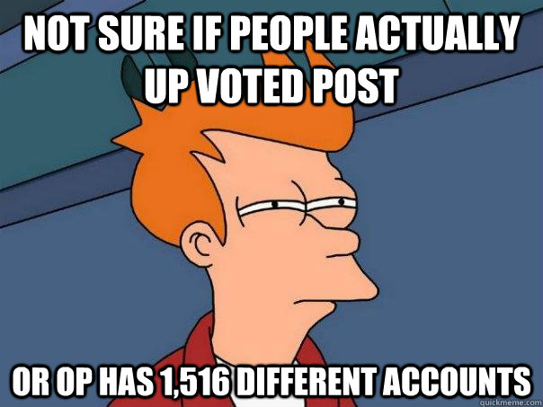 not sure if people actually up voted post or op has 1516 di - Futurama Fry