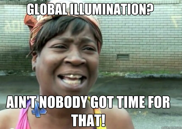 global illumination aint nobody got time for that - Aint nobody got time for that