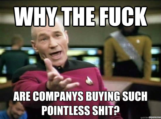 why the fuck are companys buying such pointless shit - Annoyed Picard HD