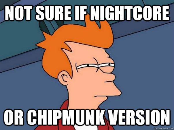 not sure if nightcore or chipmunk version - Futurama Fry
