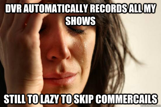 dvr automatically records all my shows still to lazy to skip - First World Problems