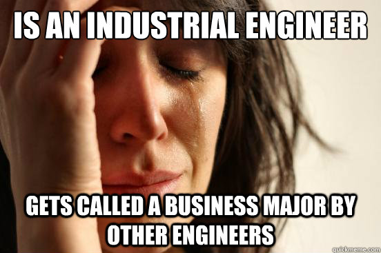 is an industrial engineer gets called a business major by ot - First World Problems