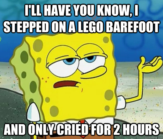ill have you know i stepped on a lego barefoot and only cr - Tough Spongebob