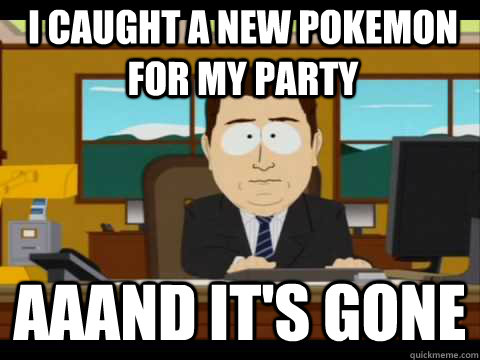 i caught a new pokemon for my party aaand its gone - And its gone