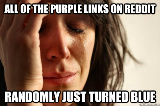all of the purple links on reddit randomly just turned blue - First World Problems