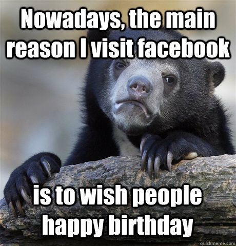 nowadays the main reason i visit facebook is to wish people - Confession Bear