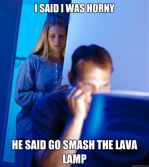 i said i was horny he said go smash the lava lamp - Redditors Wife