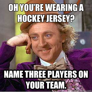 oh youre wearing a hockey jersey name three players on you - Condescending Wonka