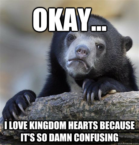 okay i love kingdom hearts because its so damn confusing - Confession Bear