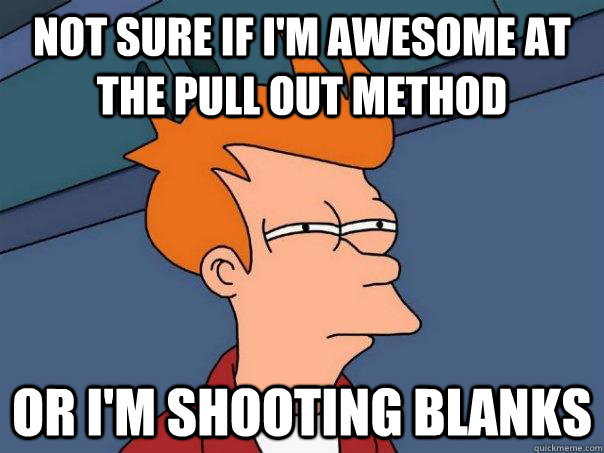 not sure if im awesome at the pull out method or im shooti - Futurama Fry