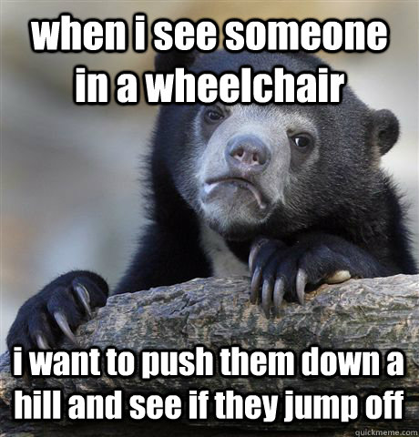 when i see someone in a wheelchair i want to push them down  - Confession Bear