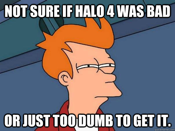 not sure if halo 4 was bad or just too dumb to get it - Futurama Fry