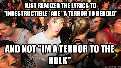 just realized the lyrics to indestructible are a terror t - Sudden Clarity Clarence
