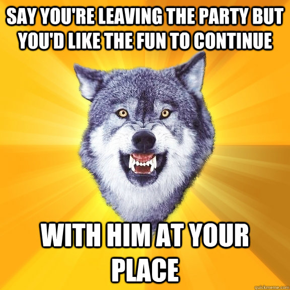 say youre leaving the party but youd like the fun to conti - Courage Wolf