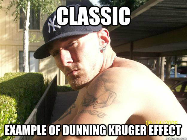 classic example of dunning kruger effect - Chad Elliott