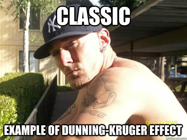 classic example of dunningkruger effect - Chad Elliott