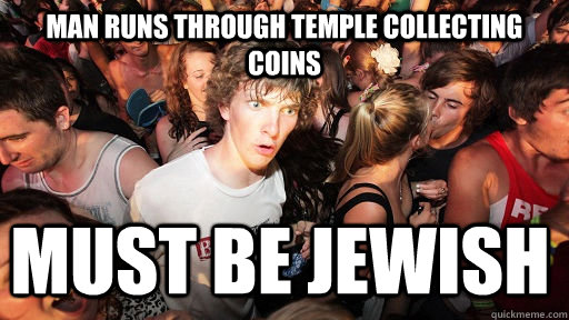 man runs through temple collecting coins must be jewish - Sudden Clarity Clarence