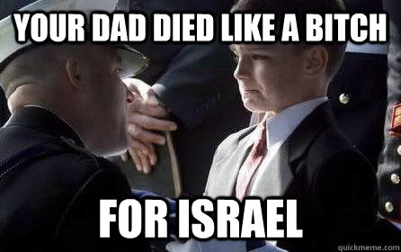 your dad died like a bitch for israel -