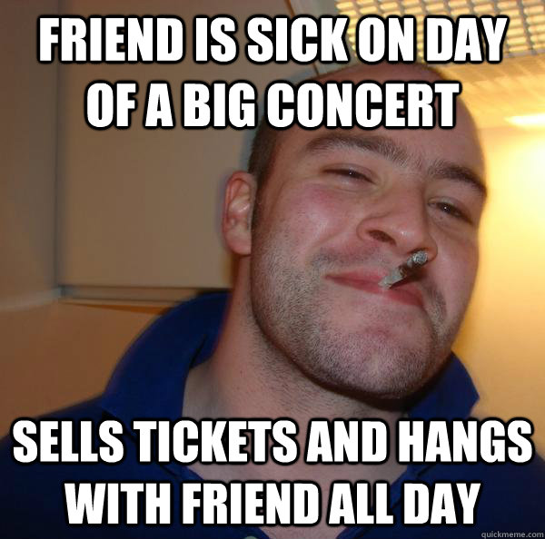friend is sick on day of a big concert sells tickets and han - Good Guy Greg