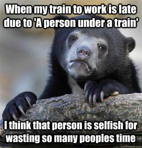 when my train to work is late due to a person under a train - Confession Bear