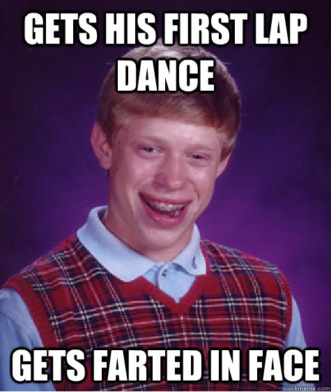 gets his first lap dance gets farted in face - Bad Luck Brian