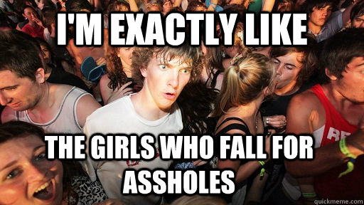 im exactly like the girls who fall for assholes  - Sudden Clarity Clarence