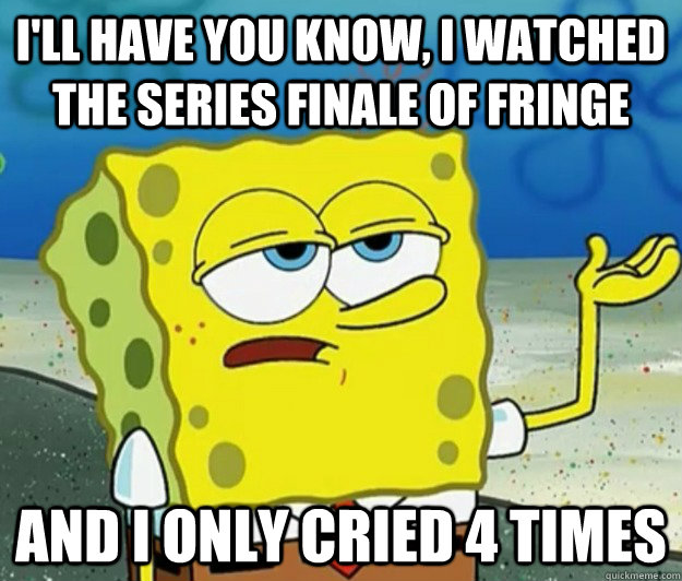 ill have you know i watched the series finale of fringe an - Tough Spongebob