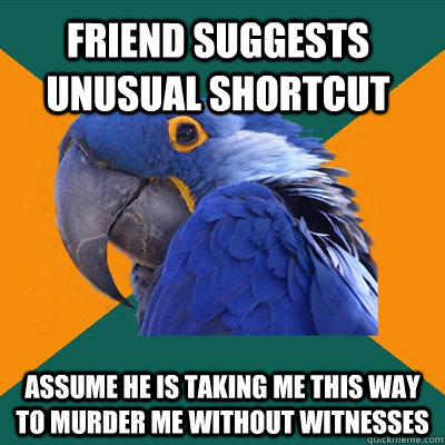 friend suggests unusual shortcut assume he is taking me this - Paranoid Parrot
