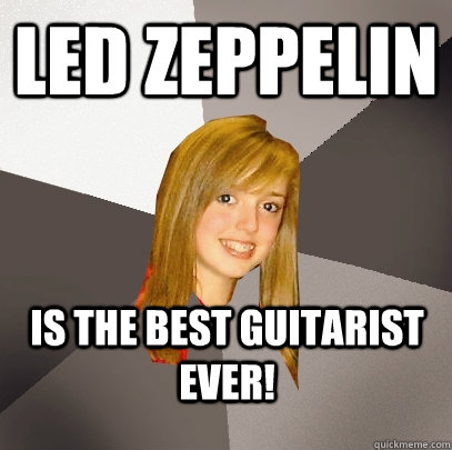 led zeppelin is the best guitarist ever - Musically Oblivious 8th Grader