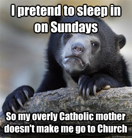 i pretend to sleep in on sundays so my overly catholic mothe - Confession Bear