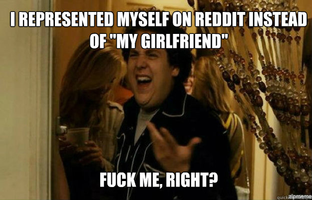 i represented myself on reddit instead of my girlfriend fu - fuck me right