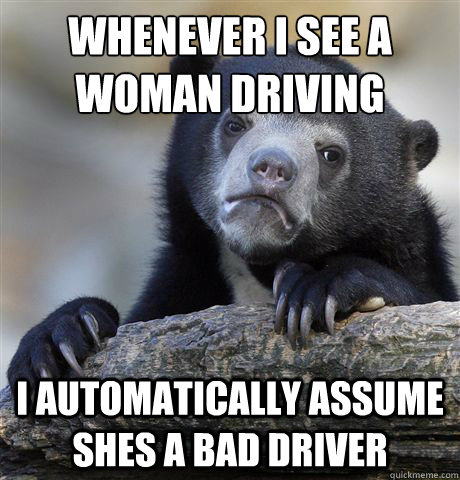 whenever i see a woman driving i automatically assume shes a - Confession Bear