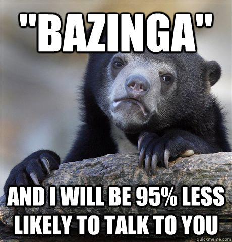 bazinga and i will be 95 less likely to talk to you - Confession Bear