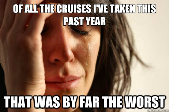 of all the cruises ive taken this past year that was by far - First World Problems
