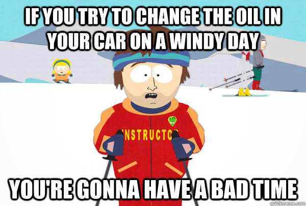 if you try to change the oil in your car on a windy day you - Super Cool Ski Instructor