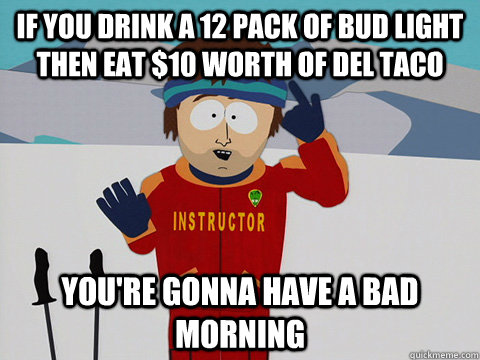 if you drink a 12 pack of bud light then eat 10 worth of de - Youre gonna have a bad time
