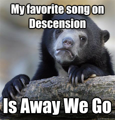 my favorite song on descension is away we go - Confession Bear