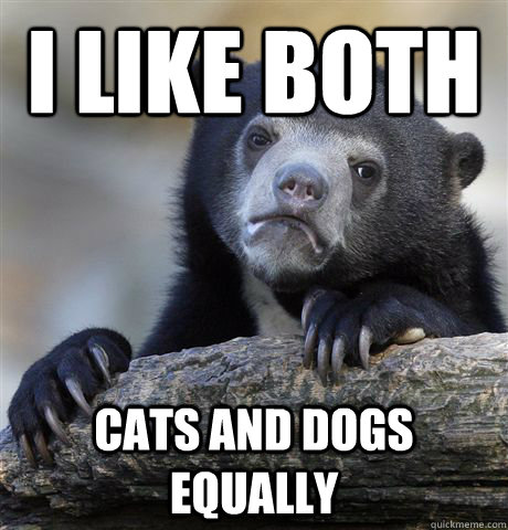 i like both cats and dogs equally - Confession Bear
