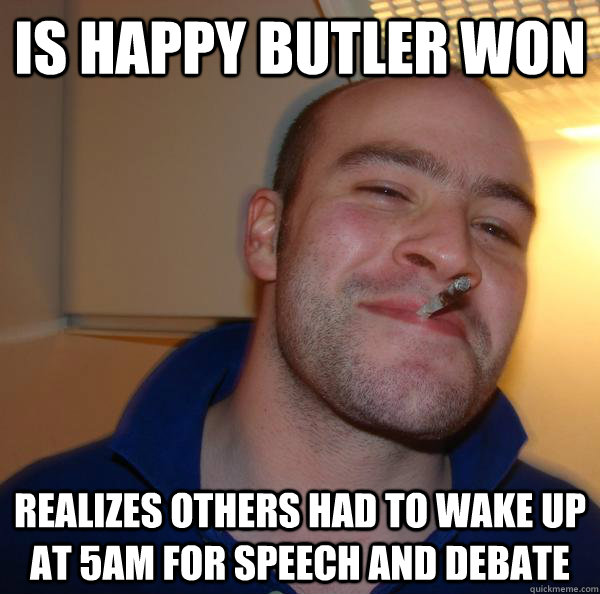 is happy butler won realizes others had to wake up at 5am fo - Good Guy Greg