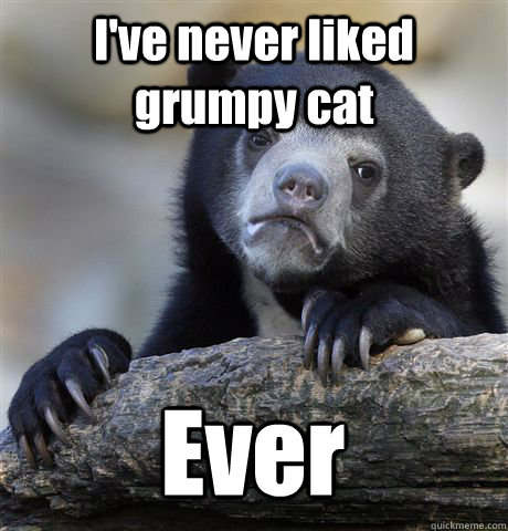 ive never liked grumpy cat ever - Confession Bear