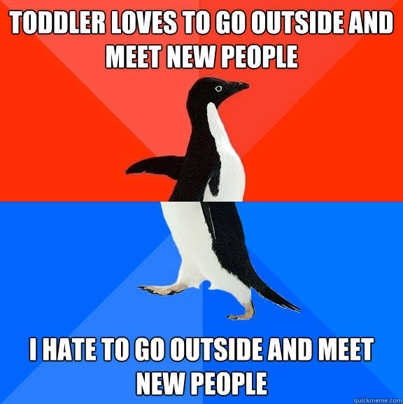 toddler loves to go outside and meet new people i hate to go - Socially Awesome Awkward Penguin