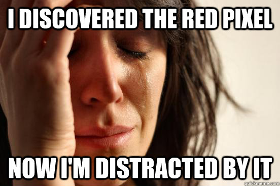 i discovered the red pixel now im distracted by it - First World Problems