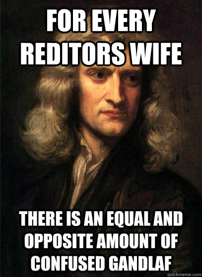 for every reditors wife there is an equal and opposite amoun - Sir Isaac Newton