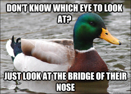 dont know which eye to look at just look at the bridge of  - Actual Advice Mallard