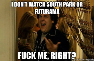 i dont watch south park or futurama fuck me right - Fuck Me Right