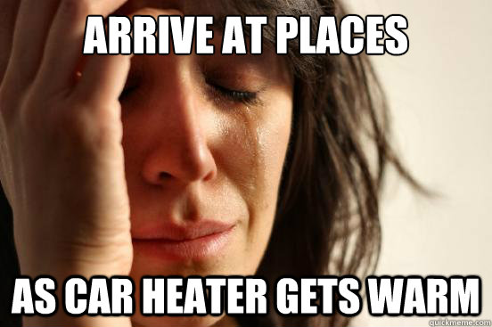 arrive at places as car heater gets warm - First World Problems