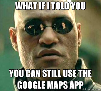 WHAT IF I TOLD YOU YOU CAN STILL USE THE GOOGLE MAPS APP - Matrix Morpheus