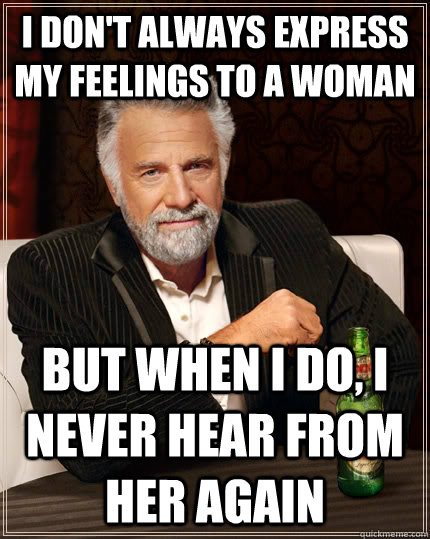 i dont always express my feelings to a woman but when i do - The Most Interesting Man In The World