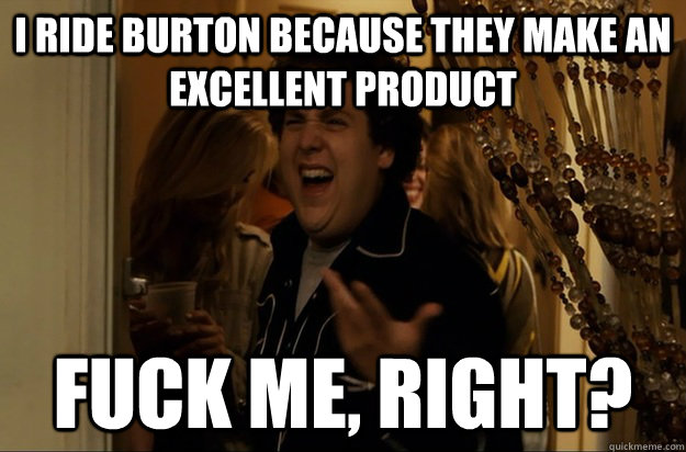 i ride burton because they make an excellent product fuck me - Fuck Me, Right