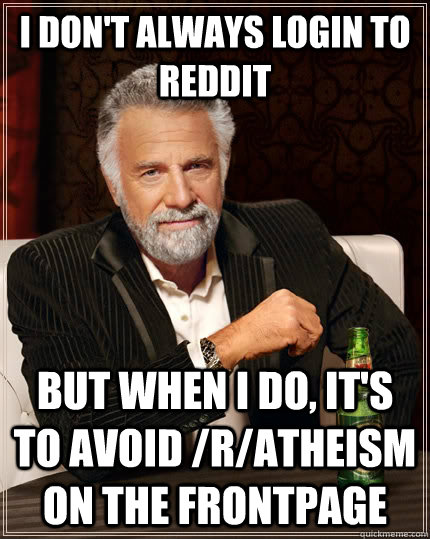 i dont always login to reddit but when i do its to avoid  - The Most Interesting Man In The World